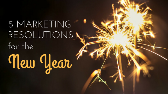 5 Marketing Resolutions for a Happy New Year
