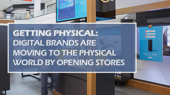 Getting Physical: Digital Brands Are Moving to the Physical World by Opening Stores
